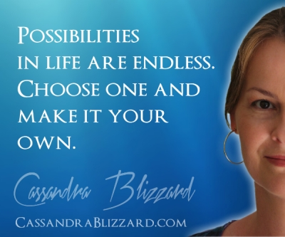 Possibilities in life are endless.  Choose one and make it your own.