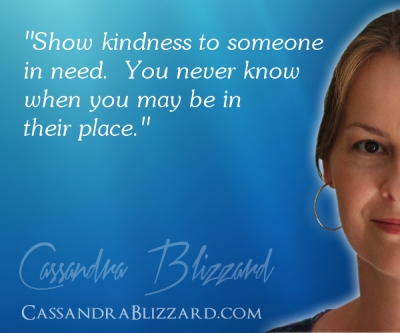 """Show kindness to someone in need.  You never know when you may be in their place."""